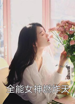 全能女神燃炸天小说